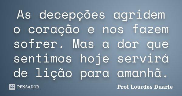 As decepções agridem o coração e nos fazem sofrer. Mas a dor que sentimos hoje servirá de lição para amanhã.... Frase de Prof Lourdes Duarte.