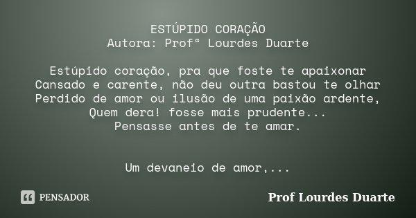 ESTÚPIDO CORAÇÃO Autora: Profª Lourdes Duarte Estúpido coração, pra que foste te apaixonar Cansado e carente, não deu outra bastou te olhar Perdido de amor ou i... Frase de Prof lourdes Duarte.