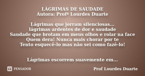 LÁGRIMAS DE SAUDADE Autora: Profª Lourdes Duarte Lágrimas que jorram silenciosas... lágrimas ardentes de dor e saudade Saudade que brotam em meus olhos e rolar ... Frase de Prof Lourdes Duarte.