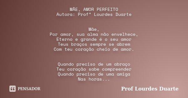 MÃE, AMOR PERFEITO Autora: Profª Lourdes Duarte Mãe, Por amor, sua alma não envelhece, Eterno e grande é o seu amor Teus braços sempre se abrem Com teu coração ... Frase de Prof lourdes Duarte.