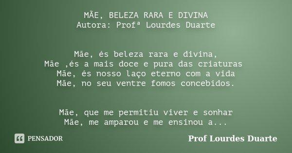 MÃE, BELEZA RARA E DIVINA Autora: Profª Lourdes Duarte Mãe, és beleza rara e divina, Mãe ,és a mais doce e pura das criaturas Mãe, és nosso laço eterno com a vi... Frase de Prof lourdes Duarte.