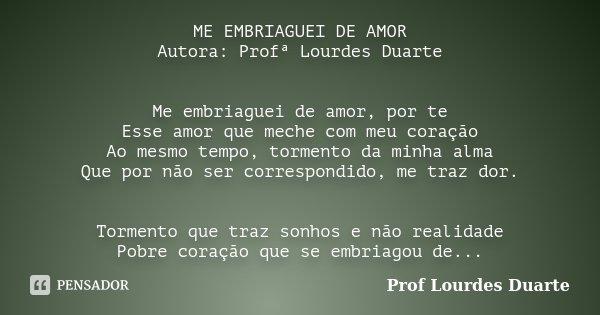 ME EMBRIAGUEI DE AMOR Autora: Profª Lourdes Duarte Me embriaguei de amor, por te Esse amor que meche com meu coração Ao mesmo tempo, tormento da minha alma Que ... Frase de Prof lourdes Duarte.