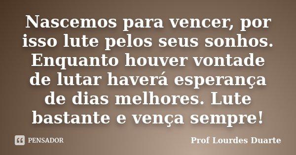 Nascemos Para Vencer Por Isso Lute Prof Lourdes Duarte