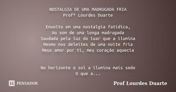 NOSTALGIA DE UMA MADRUGADA FRIA Profª Lourdes Duarte Envolto em uma nostalgia fatídica, Ao som de uma longa madrugada Saudada pela luz do luar que a ilumina Mes... Frase de Prof lourdes Duarte.