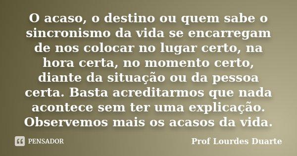 O acaso, o destino ou quem sabe o sincronismo da vida se encarregam de nos colocar no lugar certo, na hora certa, no momento certo, diante da situação ou da pes... Frase de Prof Lourdes Duarte.