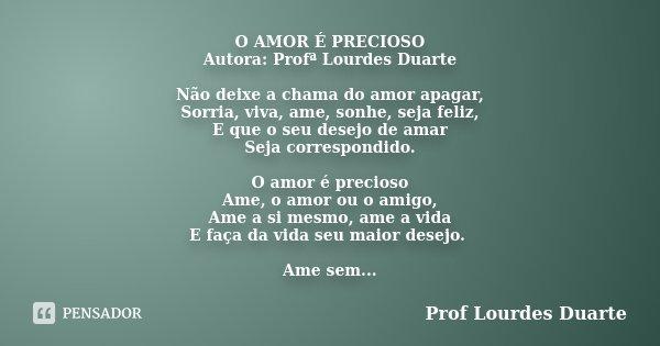 O AMOR É PRECIOSO Autora: Profª Lourdes Duarte Não deixe a chama do amor apagar, Sorria, viva, ame, sonhe, seja feliz, E que o seu desejo de amar Seja correspon... Frase de Prof Lourdes Duarte.
