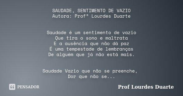 SAUDADE, SENTIMENTO DE VAZIO Autora: Profª Lourdes Duarte Saudade é um sentimento de vazio Que tira o sono e maltrata E a ausência que não dá paz É uma tempesta... Frase de Prof lourdes Duarte.