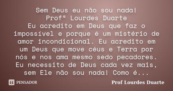 Sem Deus eu não sou nada! Profª Lourdes Duarte Eu acredito em Deus que faz o impossível e porque é um mistério de amor incondicional. Eu acredito em um Deus que... Frase de Prof lourdes Duarte.