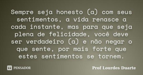 Sempre seja honesto (a) com seus sentimentos, a vida renasce a cada instante, mas para que seja plena de felicidade, você deve ser verdadeiro (a) e não negar o ... Frase de Prof lourdes Duarte.