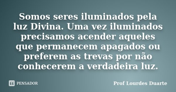 Somos seres iluminados pela luz Divina. Uma vez iluminados precisamos acender aqueles que permanecem apagados ou preferem as trevas por não conhecerem a verdade... Frase de Prof Lourdes Duarte.