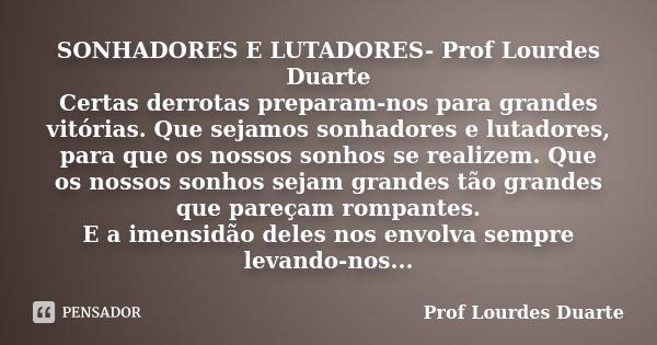 SONHADORES E LUTADORES- Prof Lourdes Duarte Certas derrotas preparam-nos para grandes vitórias. Que sejamos sonhadores e lutadores, para que os nossos sonhos se... Frase de Prof lourdes Duarte.