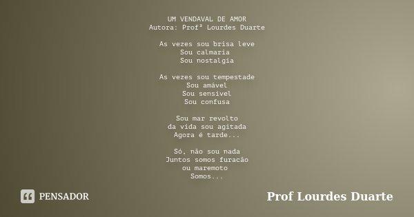 UM VENDAVAL DE AMOR Autora: Profª Lourdes Duarte As vezes sou brisa leve Sou calmaria Sou nostalgia As vezes sou tempestade Sou amável Sou sensível Sou confusa ... Frase de Prof Lourdes Duarte.