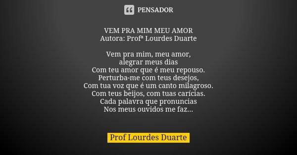 VEM PRA MIM MEU AMOR Autora: Profª Lourdes Duarte Vem pra mim, meu amor, alegrar meus dias Com teu amor que é meu repouso. Perturba-me com teus desejos, Com tua... Frase de Prof Lourdes Duarte.
