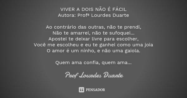 VIVER A DOIS NÃO É FÁCIL Autora: Profª Lourdes Duarte Ao contrário das outras, não te prendi, Não te amarrei, não te sufoquei... Apostei te deixar livre para es... Frase de Prof Lourdes Duarte.