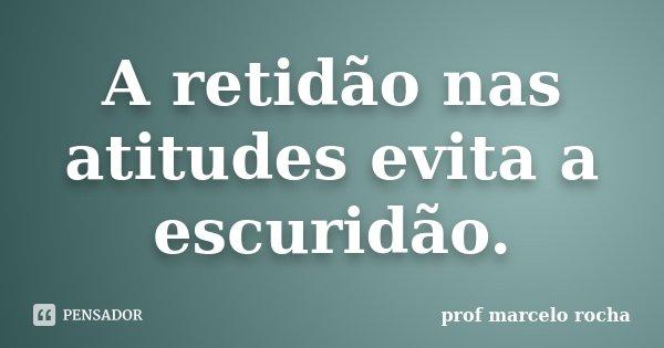 A retidão nas atitudes evita a escuridão.... Frase de Prof. Marcelo Rocha.