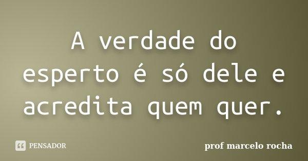 A verdade do esperto é só dele e acredita quem quer.... Frase de Prof. Marcelo Rocha.