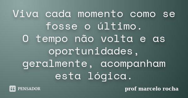 Viva cada momento como se fosse o último. O tempo não volta e as oportunidades, geralmente, acompanham esta lógica.... Frase de Prof. Marcelo Rocha.