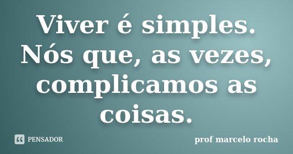 Viver é simples. Nós que, as vezes, complicamos as coisas.... Frase de Prof. Marcelo Rocha.
