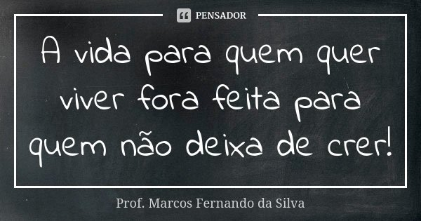 A vida para quem quer viver fora feita para quem não deixa de crer!... Frase de Prof. Marcos Fernando da Silva.