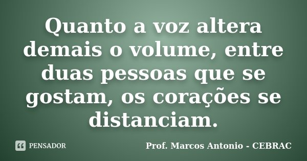 Quanto a voz altera demais o volume, entre duas pessoas que se gostam, os corações se distanciam.... Frase de Prof Marcos Antonio - CEBRAC.