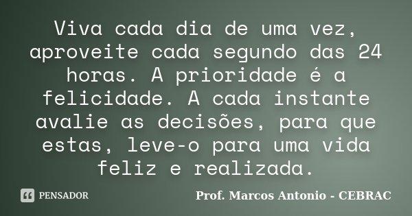 Viva cada dia de uma vez, aproveite cada segundo das 24 horas. A prioridade é a felicidade. A cada instante avalie as decisões, para que estas, leve-o para uma ... Frase de Prof Marcos Antonio - CEBRAC.