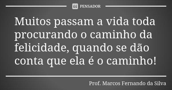 Muitos passam a vida toda procurando o caminho da felicidade, quando se dão conta que ela é o caminho!... Frase de Prof. Marcos Fernando da Silva.