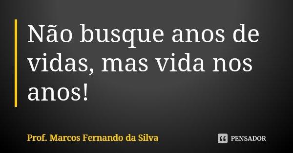 Não busque anos de vidas, mas vida nos anos!... Frase de Prof. Marcos Fernando da Silva.