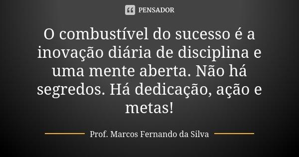 O combustível do sucesso é a inovação diária de disciplina e uma mente aberta. Não há segredos. Há dedicação, ação e metas!... Frase de Prof. Marcos Fernando da Silva.