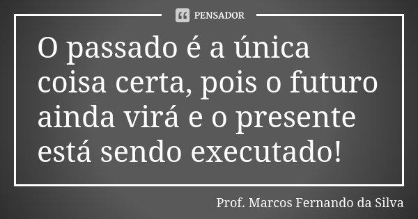 O passado é a única coisa certa, pois o futuro ainda virá e o presente está sendo executado!... Frase de Prof. Marcos Fernando da Silva.