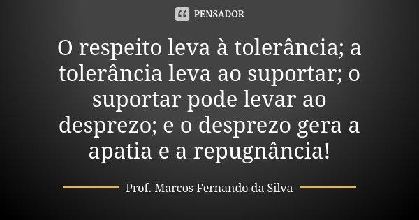 O respeito leva à tolerância; a tolerância leva ao suportar; o suportar pode levar ao desprezo; e o desprezo gera a apatia e a repugnância!... Frase de Prof. Marcos Fernando da Silva.