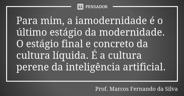 Para mim, a iamodernidade é o último estágio da modernidade. O estágio final e concreto da cultura líquida. É a cultura perene da inteligência artificial.... Frase de Prof. Marcos Fernando da Silva.