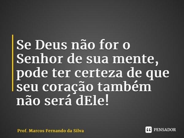 Se Deus não for o Senhor de sua mente, pode ter certeza de que seu coração também não será dEle!... Frase de Prof. Marcos Fernando da Silva.