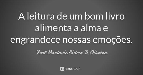 A leitura de um bom livro alimenta a alma e engrandece nossas emoções.... Frase de Prof Maria de Fátima B.Oliveira.