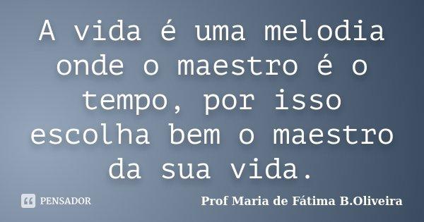 A vida é uma melodia onde o maestro é o tempo, por isso escolha bem o maestro da sua vida.... Frase de Profª Maria de Fátima B.Oliveira.