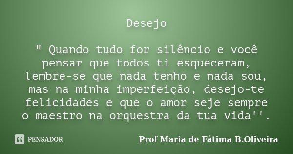 """Desejo """" Quando tudo for silêncio e você pensar que todos ti esqueceram, lembre-se que nada tenho e nada sou, mas na minha imperfeição, desejo-te felicidad... Frase de Profª Maria de Fátima B.Oliveira."""