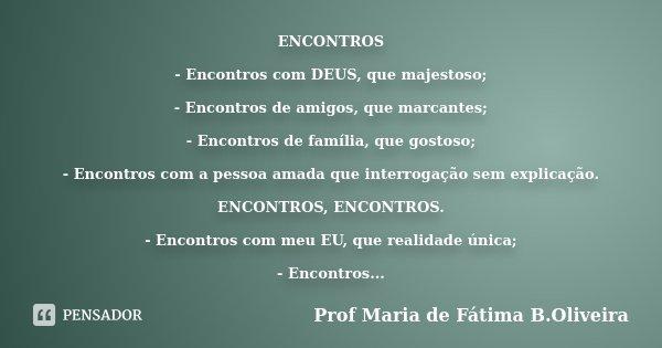 ENCONTROS - Encontros com DEUS, que majestoso; - Encontros de amigos, que marcantes; - Encontros de família, que gostoso; - Encontros com a pessoa amada que int... Frase de Profª Maria de Fátima B.Oliveira.