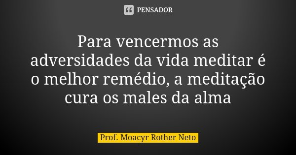 Para vencermos as adversidades da vida meditar é o melhor remédio, a meditação cura os males da alma... Frase de Prof. Moacyr Rother Neto.