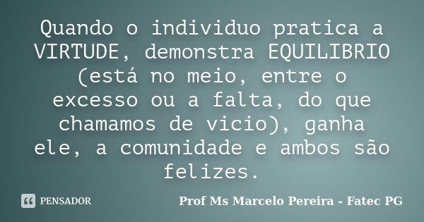 Quando o individuo pratica a VIRTUDE, demonstra EQUILIBRIO (está no meio, entre o excesso ou a falta, do que chamamos de vicio), ganha ele, a comunidade e ambos... Frase de Prof Ms Marcelo Pereira - Fatec PG.