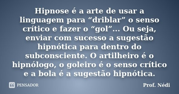 """Hipnose é a arte de usar a Linguagem para """"driblar"""" o senso crítico e fazer o """"gol""""... Ou seja, enviar com sucesso a sugestão hipnótica para dentro do Subconsci... Frase de Prof. Nédi."""