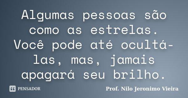 Algumas pessoas são como as estrelas. Você pode até ocultá-las, mas, jamais apagará seu brilho.... Frase de Prof. Nilo Jeronimo Vieira.
