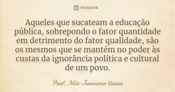 Aqueles que sucateam a educação pública, sobrepondo o fator quantidade em detrimento do fator qualidade, são os mesmos que se mantém no poder às custas da ignor... Frase de Prof. Nilo Jeronimo Vieira.