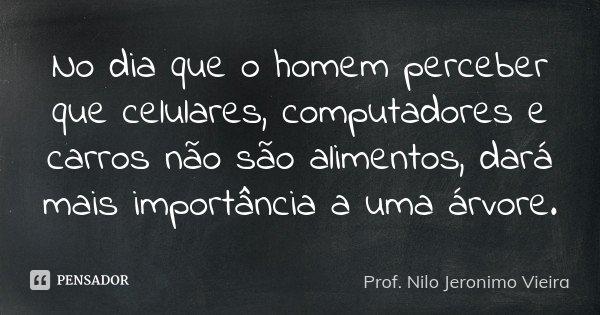 No dia que o homem perceber que celulares, computadores e carros não são alimentos, dará mais importância a uma árvore.... Frase de Prof. Nilo Jeronimo Vieira.
