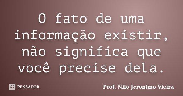 O fato de uma informação existir,não significa que você precise dela.... Frase de Prof. Nilo Jeronimo Vieira.