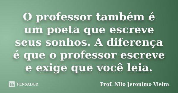 O professor também é um poeta que escreve seus sonhos. A diferença é que o professor escreve e exige que você leia.... Frase de Prof. Nilo Jeronimo Vieira.