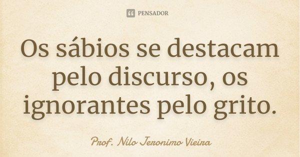 Os sábios se destacam pelo discurso, os ignorantes pelo grito.... Frase de Prof. Nilo Jeronimo Vieira.