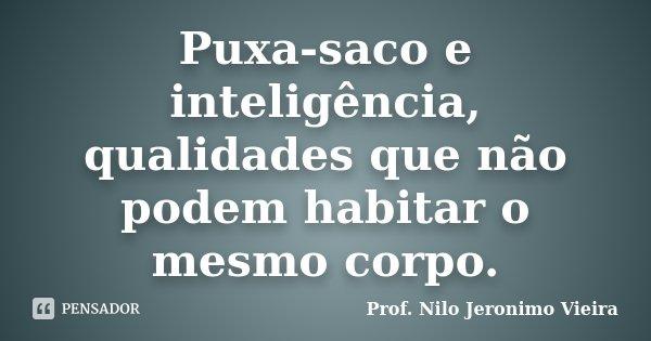 Puxa-saco e inteligência, qualidades que não podem habitar o mesmo corpo.... Frase de Prof. Nilo Jeronimo Vieira.