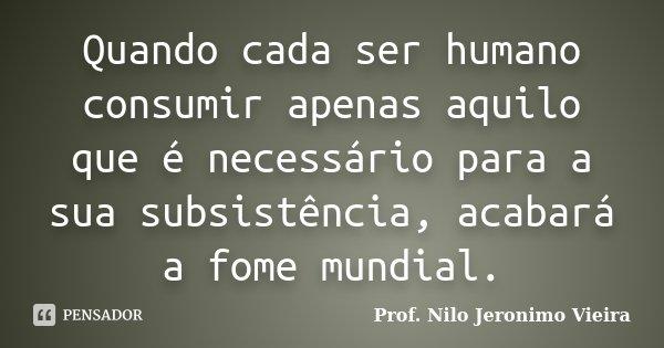 Quando cada ser humano consumir apenas aquilo que é necessário para a sua subsistência, acabará a fome mundial.... Frase de Prof. Nilo Jeronimo VIeira.
