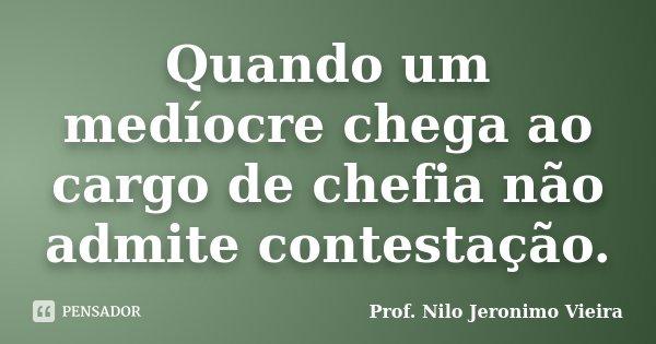 Quando um medíocre chega ao cargo de chefia não admite contestação.... Frase de Prof. Nilo Jeronimo Vieira.