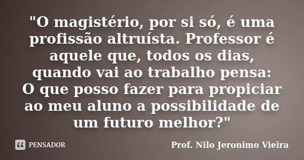 """""""O magistério, por si só, é uma profissão altruísta. Professor é aquele que, todos os dias, quando vai ao trabalho pensa: O que posso fazer para propiciar ... Frase de Prof. Nilo Jeronimo Vieira."""