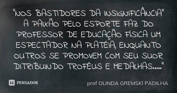 """""""NOS BASTIDORES DA INSIGNIFICÂNCIA"""" A PAIXÃO PELO ESPORTE FAZ DO PROFESSOR DE EDUCAÇÃO FÍSICA UM ESPECTADOR NA PLATÉIA, ENQUANTO OUTROS SE PROMOVEM CO... Frase de profª OLINDA GREMSKI PADILHA."""